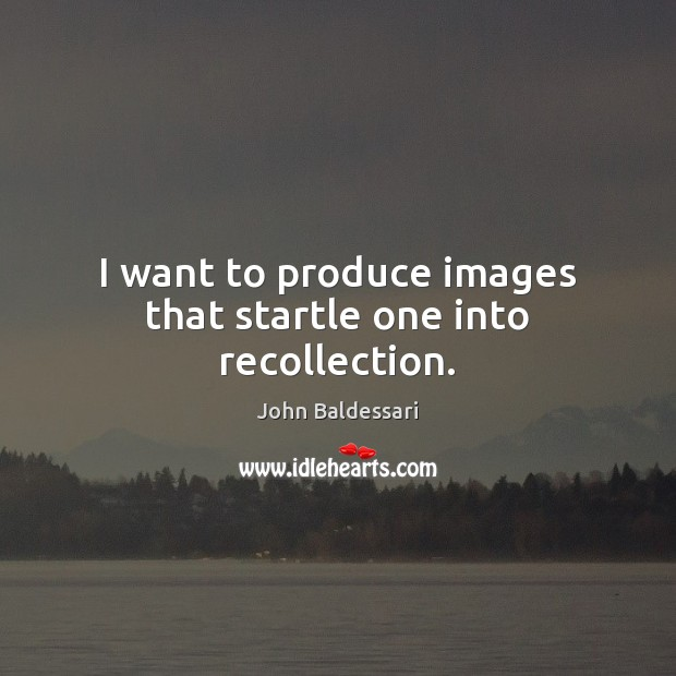 I want to produce images that startle one into recollection. John Baldessari Picture Quote