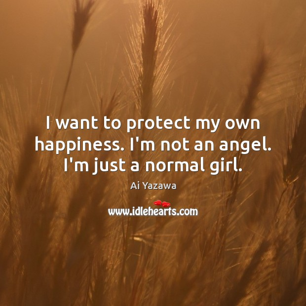 I want to protect my own happiness. I'm not an angel. I'm just a normal girl. Ai Yazawa Picture Quote