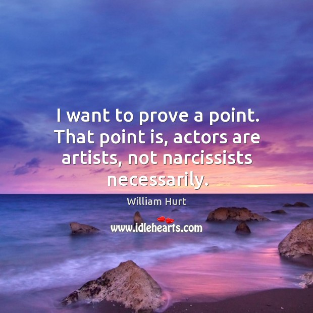 I want to prove a point. That point is, actors are artists, not narcissists necessarily. William Hurt Picture Quote