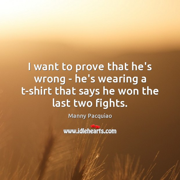 I want to prove that he's wrong – he's wearing a t-shirt Manny Pacquiao Picture Quote