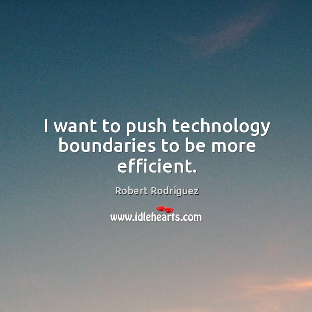 I want to push technology boundaries to be more efficient. Robert Rodriguez Picture Quote