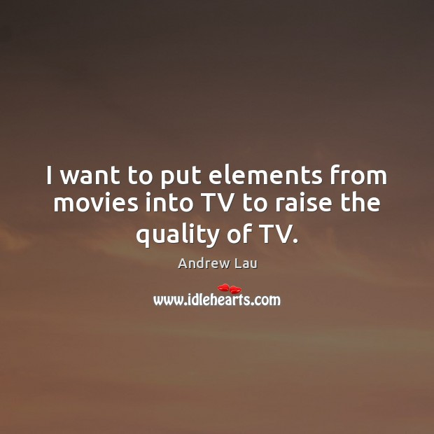 I want to put elements from movies into TV to raise the quality of TV. Andrew Lau Picture Quote