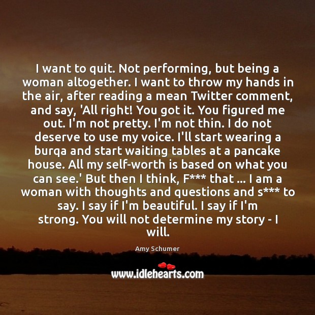 Image, I want to quit. Not performing, but being a woman altogether. I