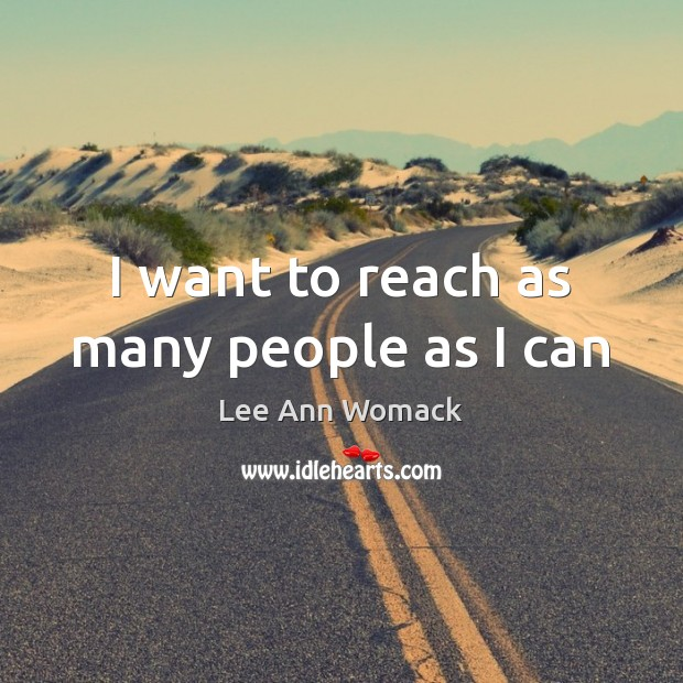I want to reach as many people as I can Lee Ann Womack Picture Quote