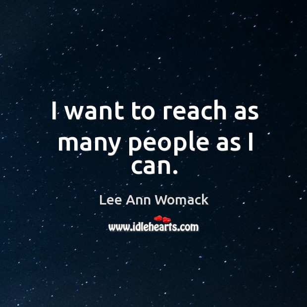 I want to reach as many people as I can. Lee Ann Womack Picture Quote