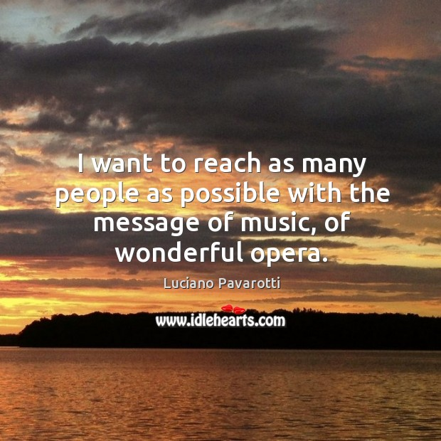 I want to reach as many people as possible with the message of music, of wonderful opera. Luciano Pavarotti Picture Quote