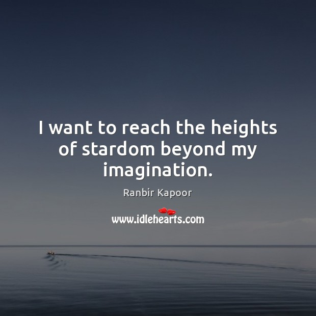 I want to reach the heights of stardom beyond my imagination. Image