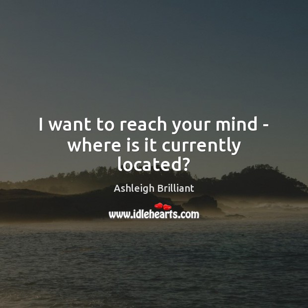 I want to reach your mind – where is it currently located? Ashleigh Brilliant Picture Quote