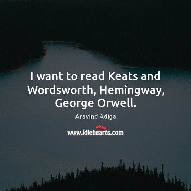 I want to read Keats and Wordsworth, Hemingway, George Orwell. Image