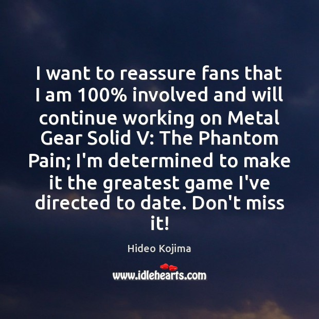 I want to reassure fans that I am 100% involved and will continue Hideo Kojima Picture Quote