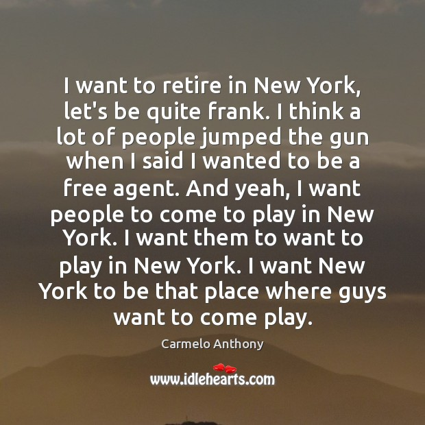 I want to retire in New York, let's be quite frank. I Carmelo Anthony Picture Quote