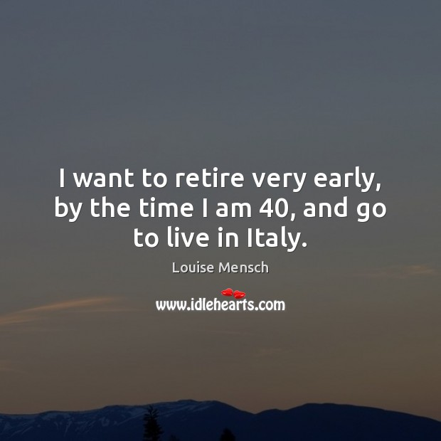 I want to retire very early, by the time I am 40, and go to live in Italy. Image