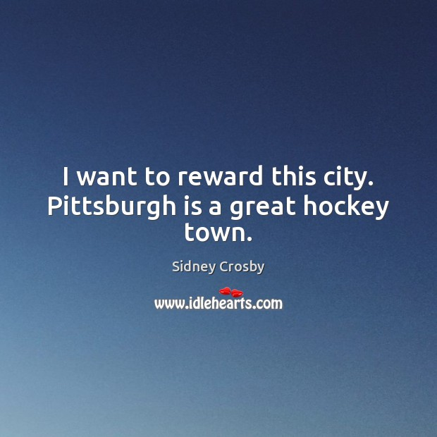 I want to reward this city. Pittsburgh is a great hockey town. Sidney Crosby Picture Quote