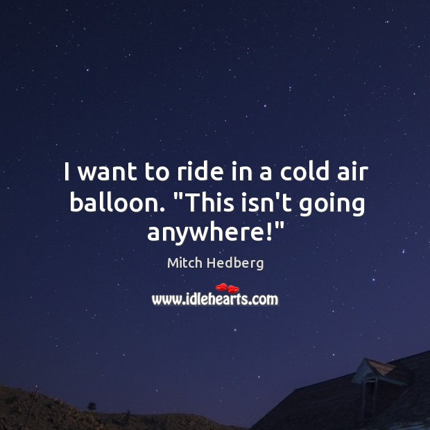 "Image, I want to ride in a cold air balloon. ""This isn't going anywhere!"""