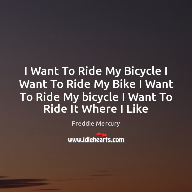 I Want To Ride My Bicycle I Want To Ride My Bike Freddie Mercury Picture Quote