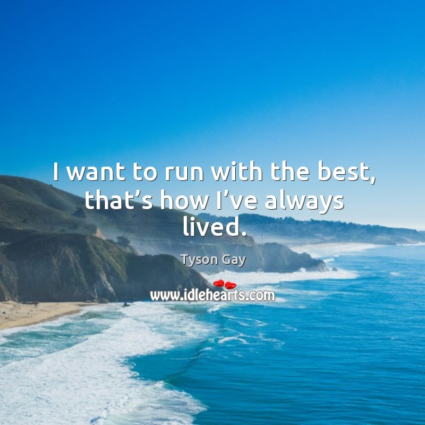 I want to run with the best, that's how I've always lived. Image