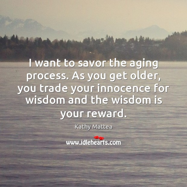 I want to savor the aging process. As you get older, you Kathy Mattea Picture Quote
