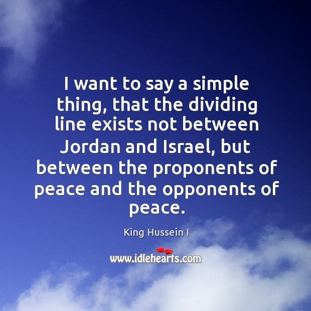I want to say a simple thing, that the dividing line exists not between jordan and israel King Hussein I Picture Quote