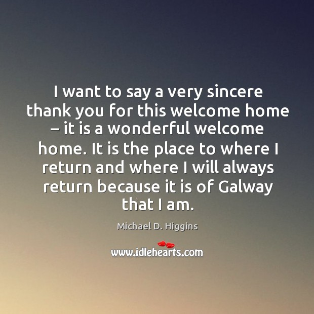 I want to say a very sincere thank you for this welcome home – it is a wonderful welcome home. Michael D. Higgins Picture Quote