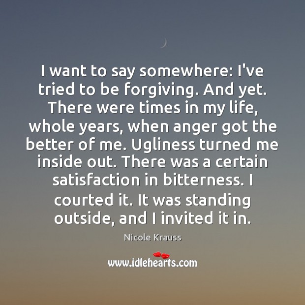 I want to say somewhere: I've tried to be forgiving. And yet. Nicole Krauss Picture Quote