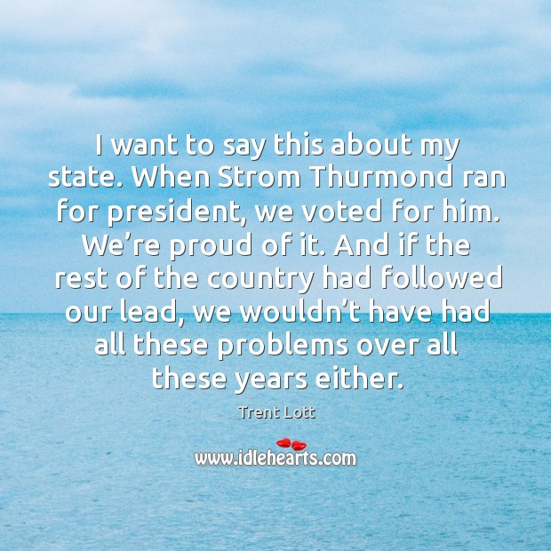 Image, I want to say this about my state. When strom thurmond ran for president, we voted for him.