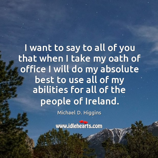 I want to say to all of you that when I take my oath of office I will do my Michael D. Higgins Picture Quote
