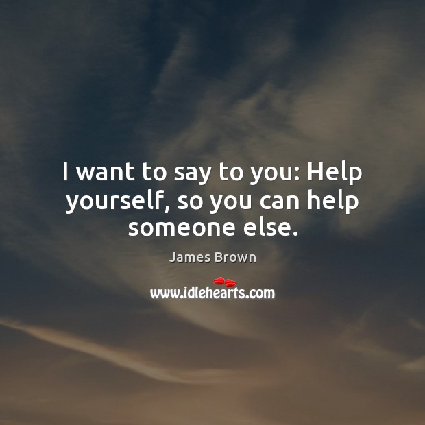 I want to say to you: Help yourself, so you can help someone else. Image