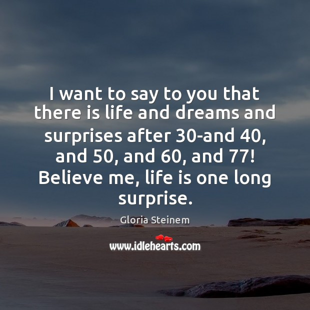 I want to say to you that there is life and dreams Gloria Steinem Picture Quote