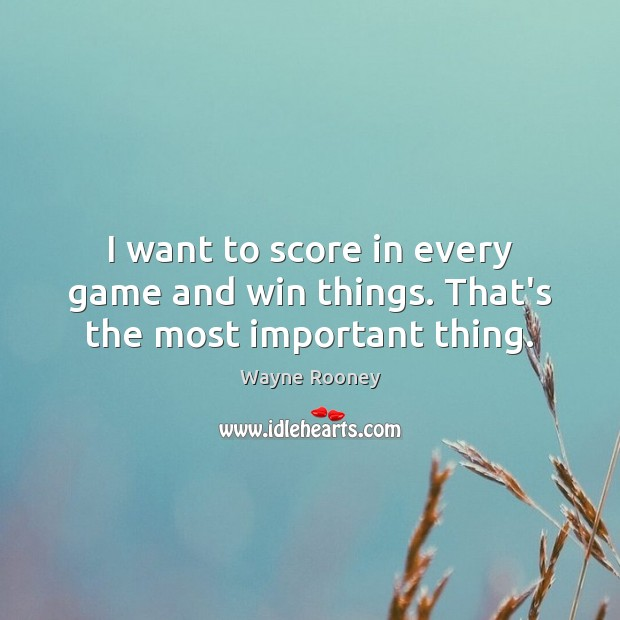 I want to score in every game and win things. That's the most important thing. Wayne Rooney Picture Quote