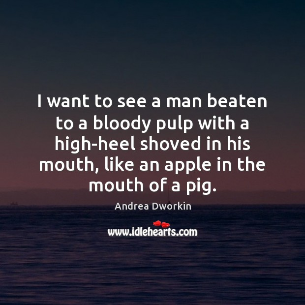 I want to see a man beaten to a bloody pulp with Andrea Dworkin Picture Quote
