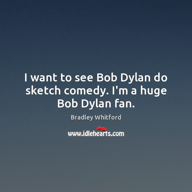 I want to see Bob Dylan do sketch comedy. I'm a huge Bob Dylan fan. Image