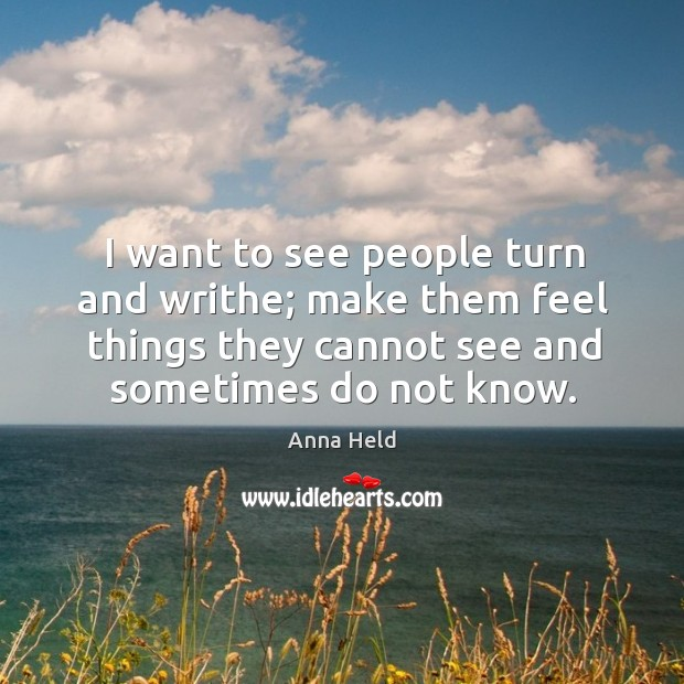 I want to see people turn and writhe; make them feel things they cannot see and sometimes do not know. Image