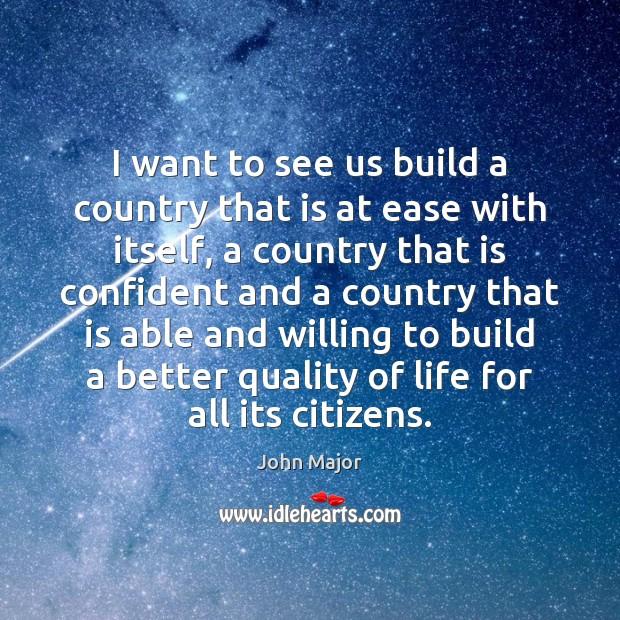 I want to see us build a country that is at ease John Major Picture Quote