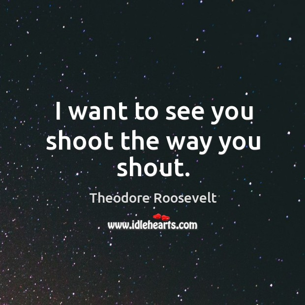 I want to see you shoot the way you shout. Image