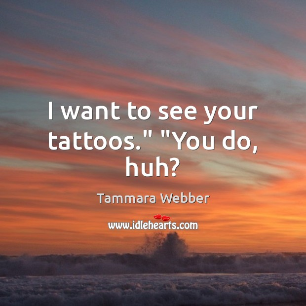 """I want to see your tattoos."""" """"You do, huh? Tammara Webber Picture Quote"""