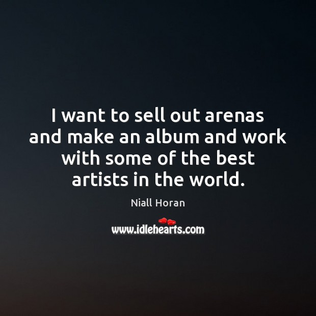 Image, I want to sell out arenas and make an album and work