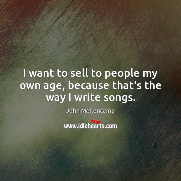 I want to sell to people my own age, because that's the way I write songs. John Mellencamp Picture Quote