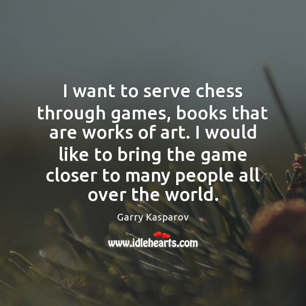 I want to serve chess through games, books that are works of Garry Kasparov Picture Quote