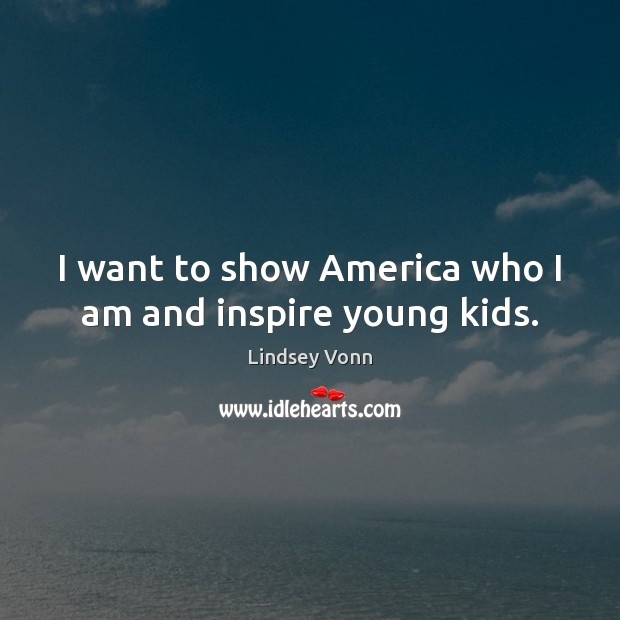 I want to show America who I am and inspire young kids. Lindsey Vonn Picture Quote