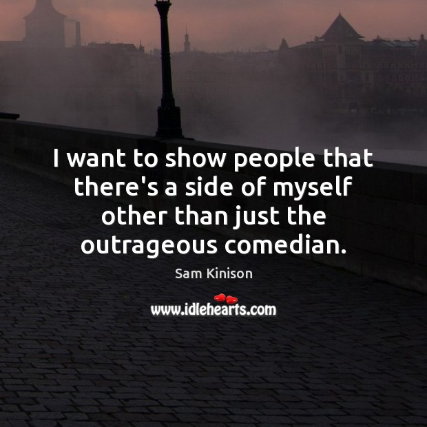 I want to show people that there's a side of myself other Sam Kinison Picture Quote
