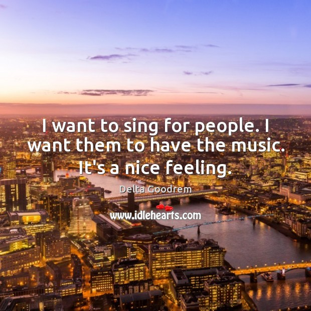 I want to sing for people. I want them to have the music. It's a nice feeling. Image