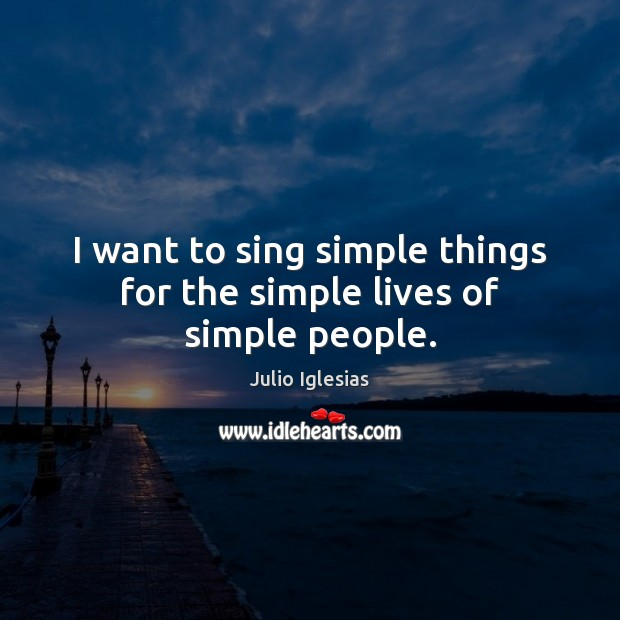I want to sing simple things for the simple lives of simple people. Julio Iglesias Picture Quote