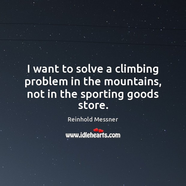 Image, I want to solve a climbing problem in the mountains, not in the sporting goods store.