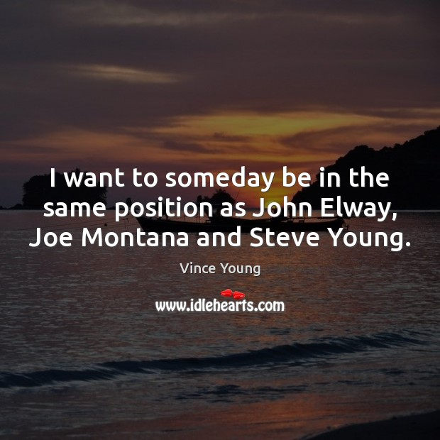 I want to someday be in the same position as John Elway, Joe Montana and Steve Young. Image