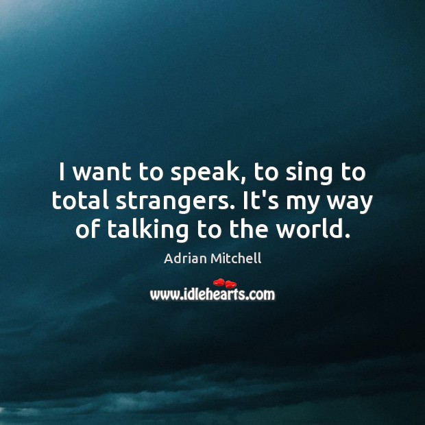 I want to speak, to sing to total strangers. It's my way of talking to the world. Adrian Mitchell Picture Quote