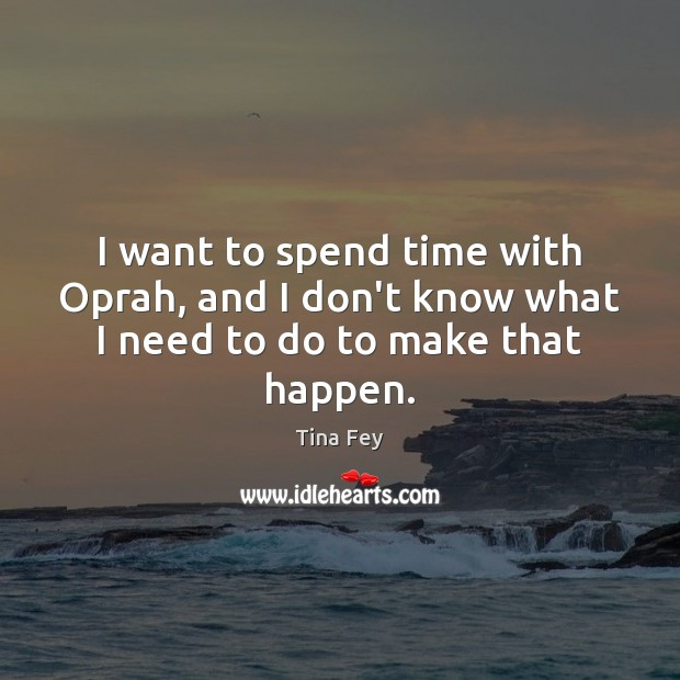 I want to spend time with Oprah, and I don't know what I need to do to make that happen. Tina Fey Picture Quote