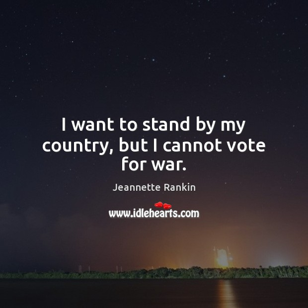 I want to stand by my country, but I cannot vote for war. Jeannette Rankin Picture Quote