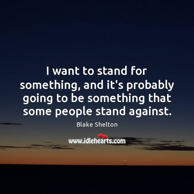 Image, I want to stand for something, and it's probably going to be
