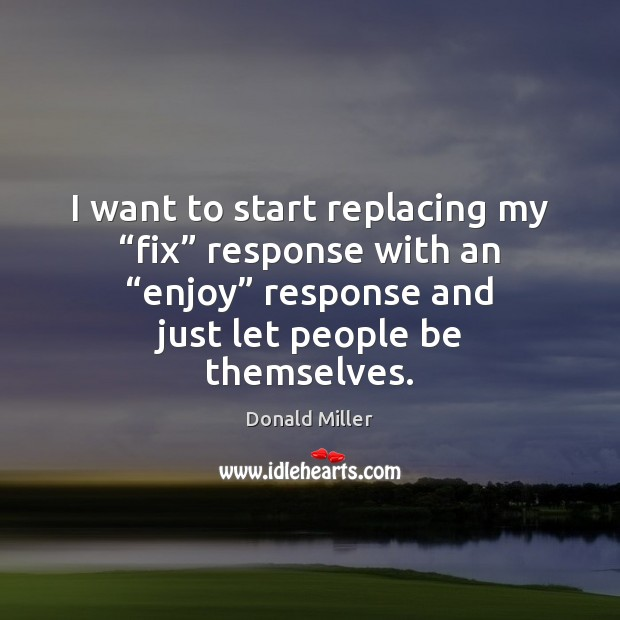 "I want to start replacing my ""fix"" response with an ""enjoy"" response Donald Miller Picture Quote"