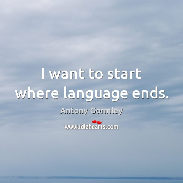 I want to start where language ends. Image